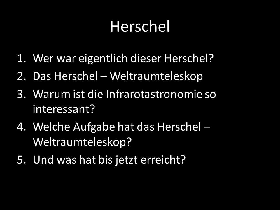 Herschel 1.Wer war eigentlich dieser Herschel? 2.Das Herschel – Weltraumteleskop 3.Warum ist die Infrarotastronomie so interessant? 4.Welche Aufgabe h