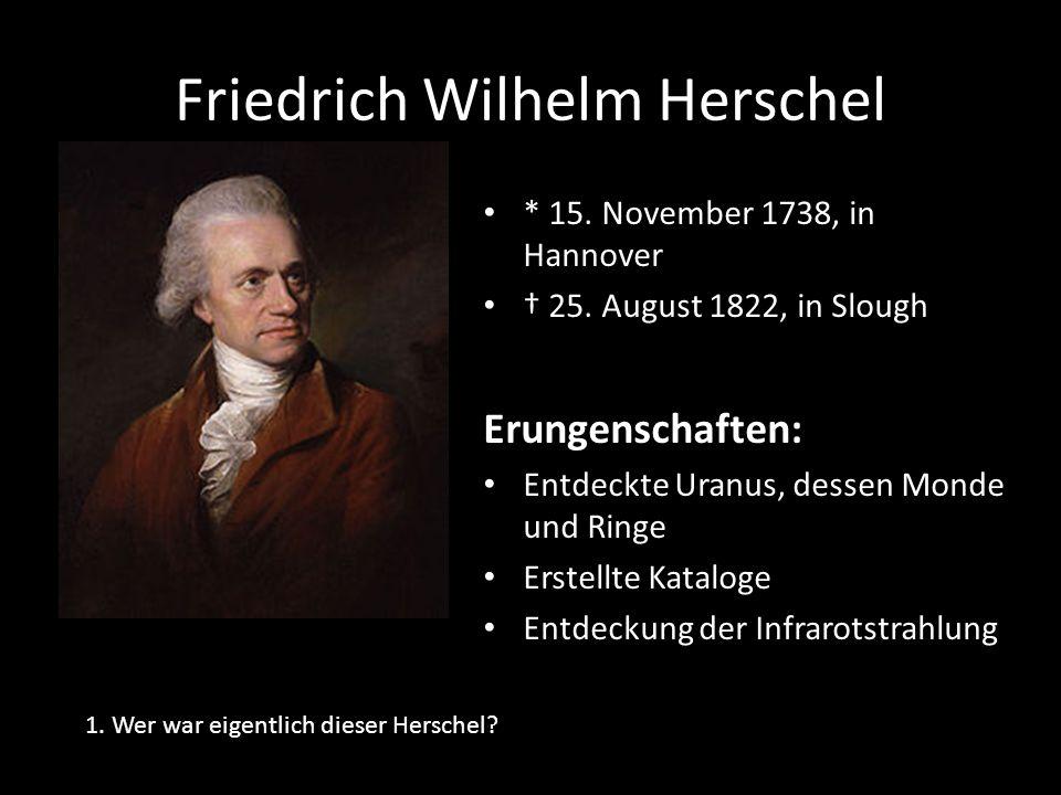 Friedrich Wilhelm Herschel * 15. November 1738, in Hannover 25. August 1822, in Slough Erungenschaften: Entdeckte Uranus, dessen Monde und Ringe Erste