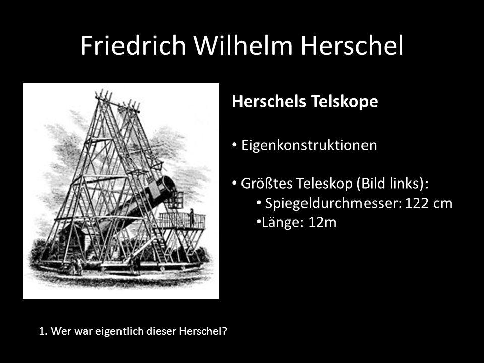 Friedrich Wilhelm Herschel 1. Wer war eigentlich dieser Herschel? Herschels Telskope Eigenkonstruktionen Größtes Teleskop (Bild links): Spiegeldurchme
