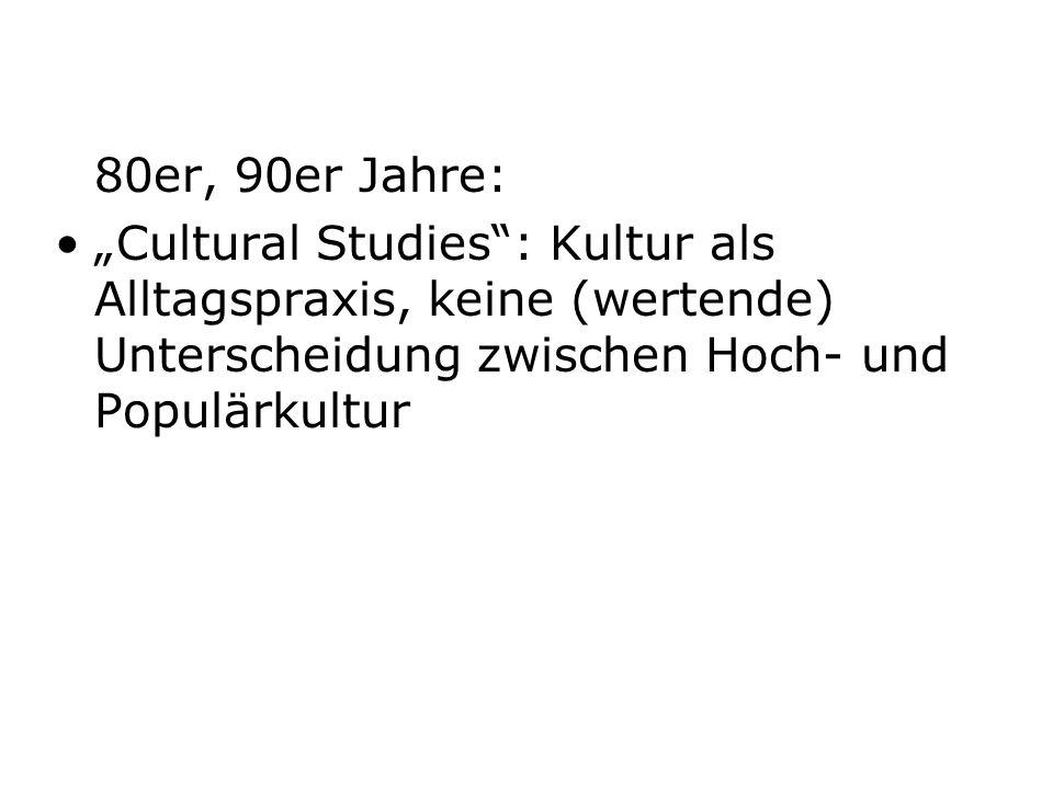 80er, 90er Jahre: Cultural Studies: Kultur als Alltagspraxis, keine (wertende) Unterscheidung zwischen Hoch- und Populärkultur