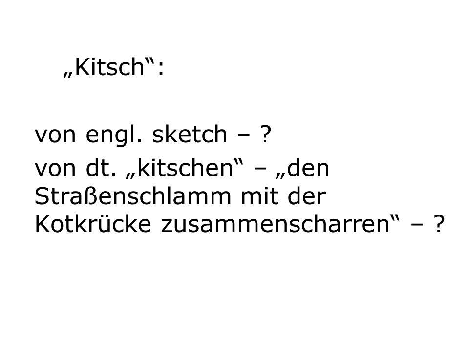 Kitsch: von engl. sketch – . von dt.