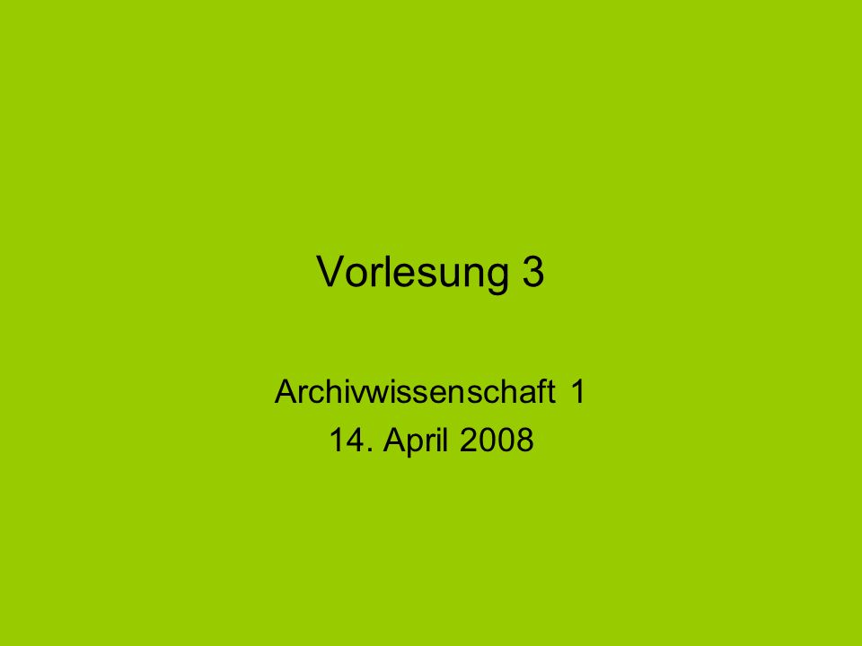 Vorlesung 3 Archivwissenschaft 1 14. April 2008