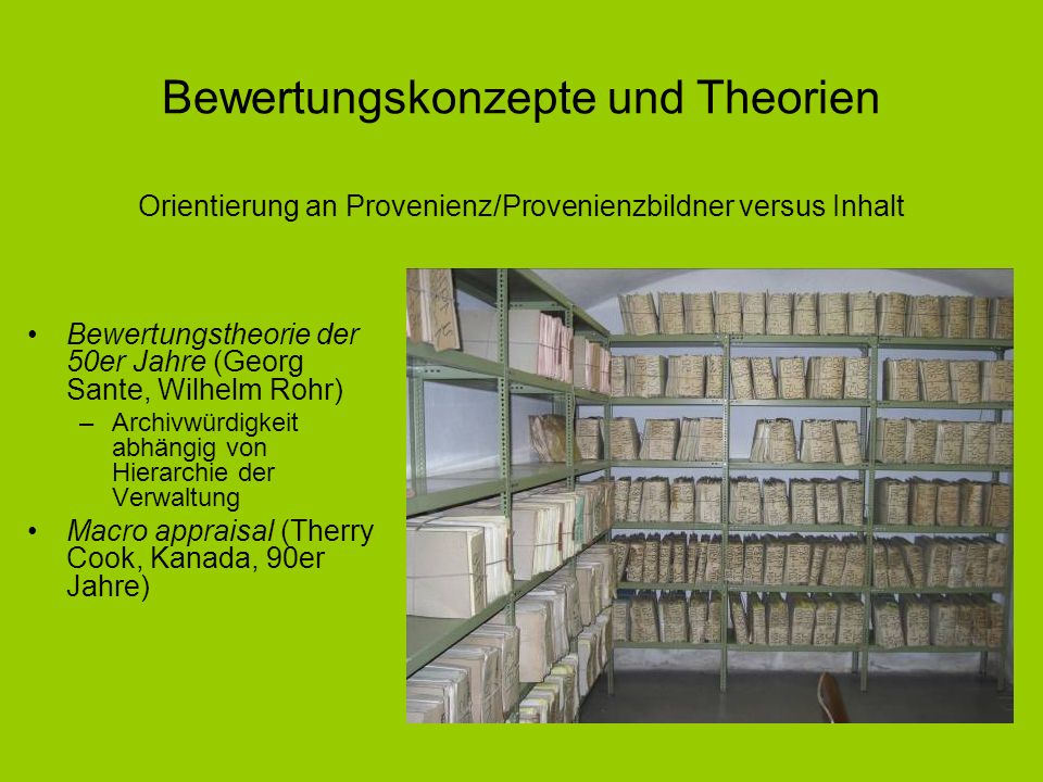 Bewertungskonzepte und Theorien Bewertungstheorie der 50er Jahre (Georg Sante, Wilhelm Rohr) –Archivwürdigkeit abhängig von Hierarchie der Verwaltung