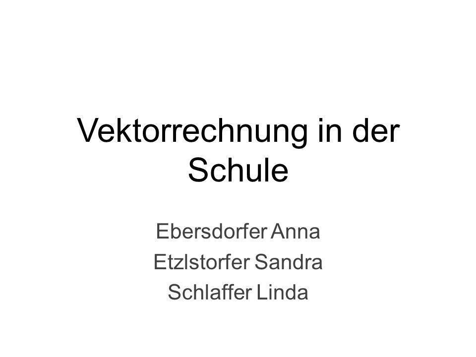 Vektorrechnung in der Schule Ebersdorfer Anna Etzlstorfer Sandra Schlaffer Linda