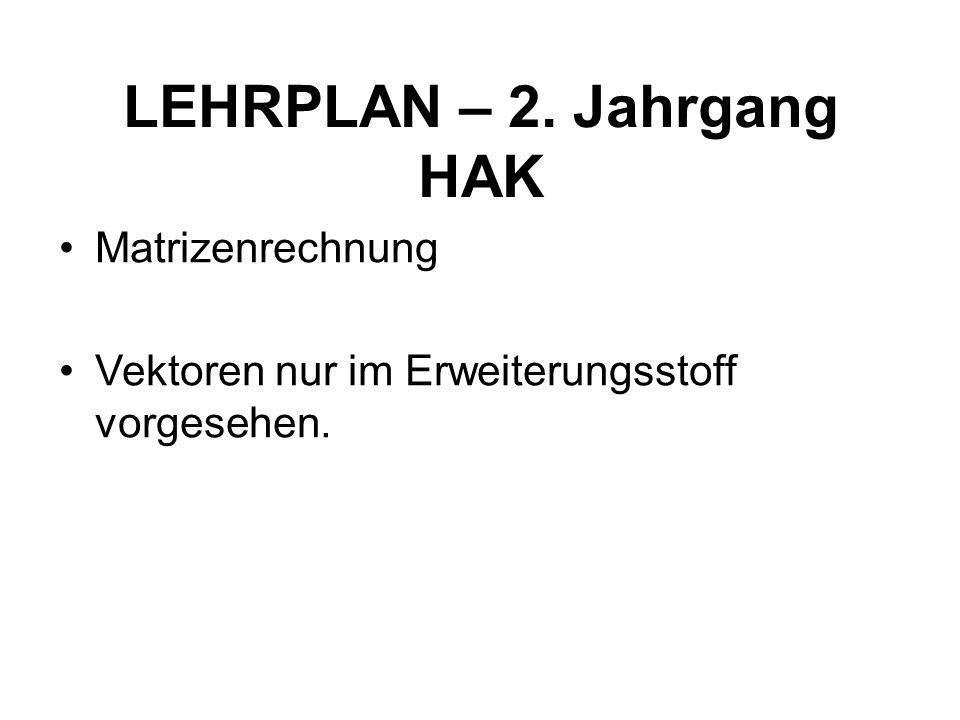 LEHRPLAN – 2. Jahrgang HAK Matrizenrechnung Vektoren nur im Erweiterungsstoff vorgesehen.