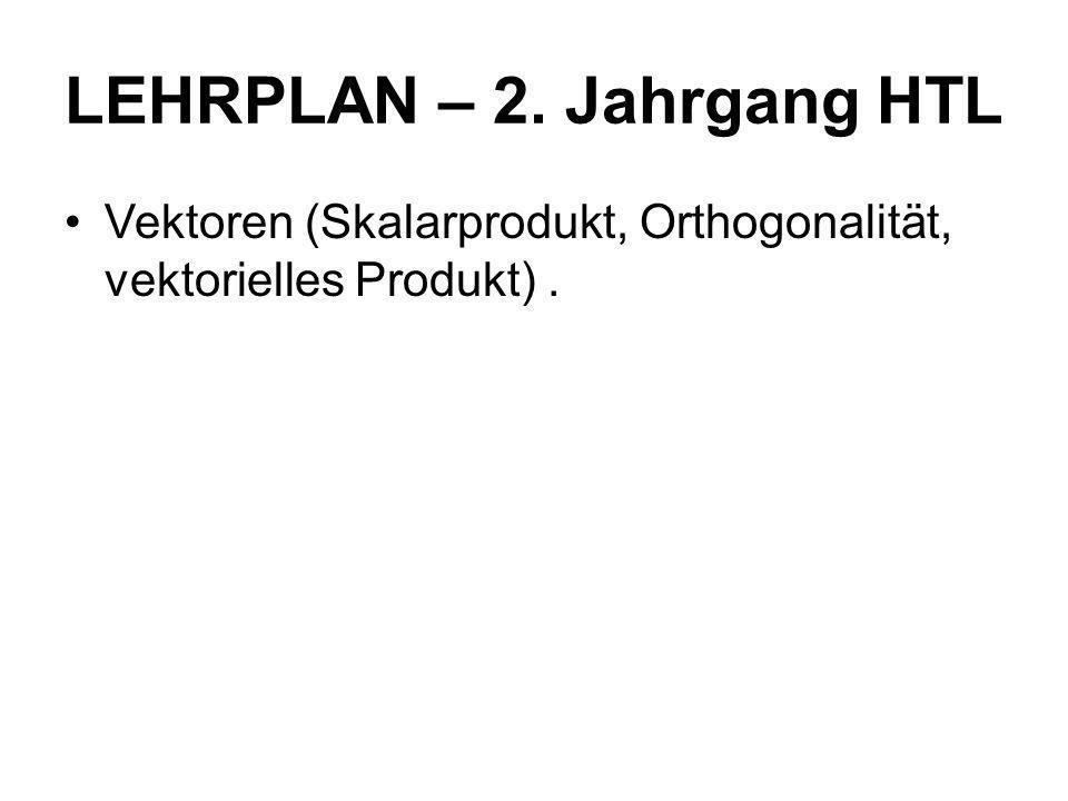 LEHRPLAN – 2. Jahrgang HTL Vektoren (Skalarprodukt, Orthogonalität, vektorielles Produkt).