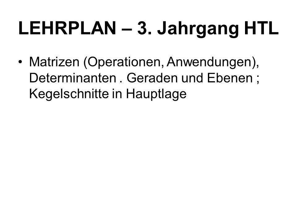 LEHRPLAN – 3. Jahrgang HTL Matrizen (Operationen, Anwendungen), Determinanten. Geraden und Ebenen ; Kegelschnitte in Hauptlage