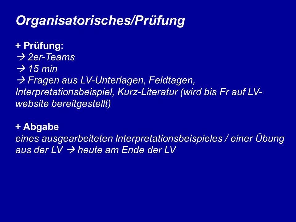 Organisatorisches/Prüfung + Prüfung: 2er-Teams 15 min Fragen aus LV-Unterlagen, Feldtagen, Interpretationsbeispiel, Kurz-Literatur (wird bis Fr auf LV