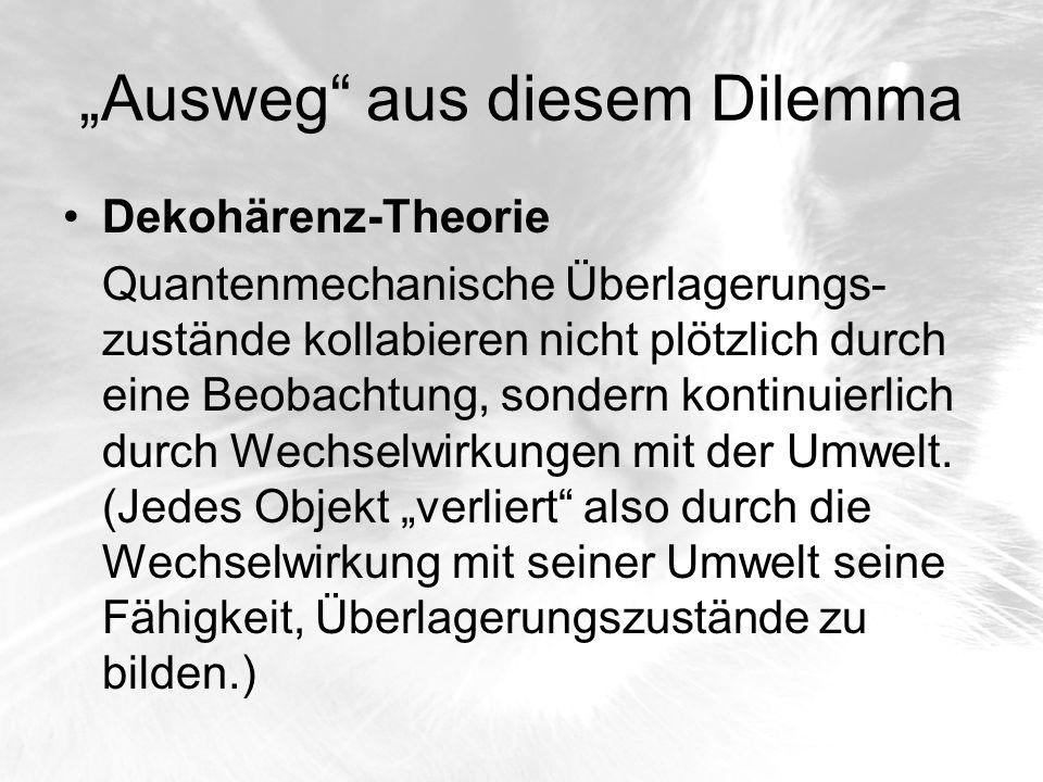 Ausweg aus diesem Dilemma Dekohärenz-Theorie Quantenmechanische Überlagerungs- zustände kollabieren nicht plötzlich durch eine Beobachtung, sondern ko