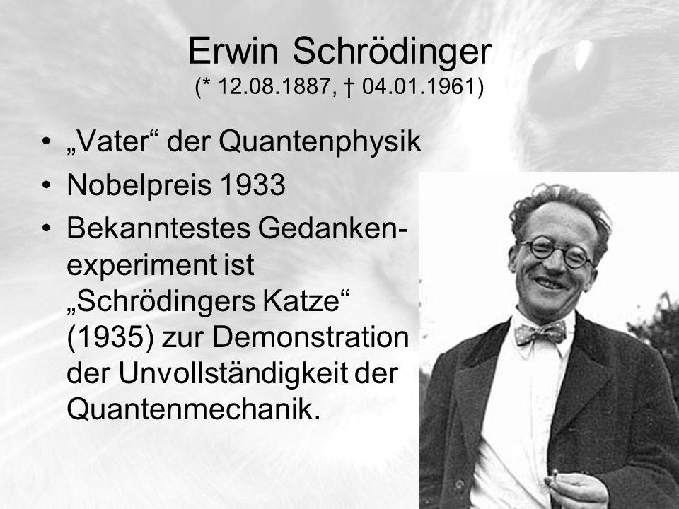 Erwin Schrödinger (* 12.08.1887, 04.01.1961) Vater der Quantenphysik Nobelpreis 1933 Bekanntestes Gedanken- experiment ist Schrödingers Katze (1935) z