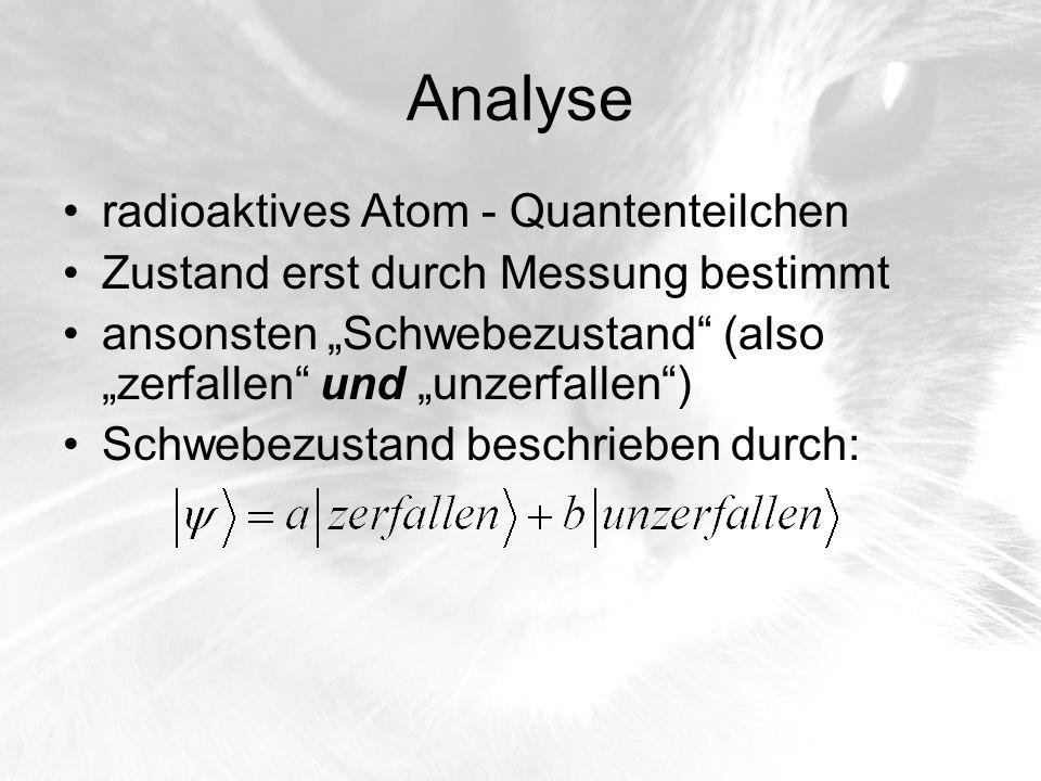 Analyse radioaktives Atom - Quantenteilchen Zustand erst durch Messung bestimmt ansonsten Schwebezustand (also zerfallen und unzerfallen) Schwebezusta