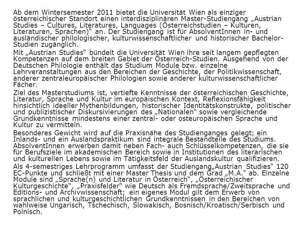 Ab dem Wintersemester 2011 bietet die Universität Wien als einziger österreichischer Standort einen interdisziplinären Master-Studiengang Austrian Studies – Cultures, Literatures, Languages (Österreichstudien – Kulturen, Literaturen, Sprachen) an.
