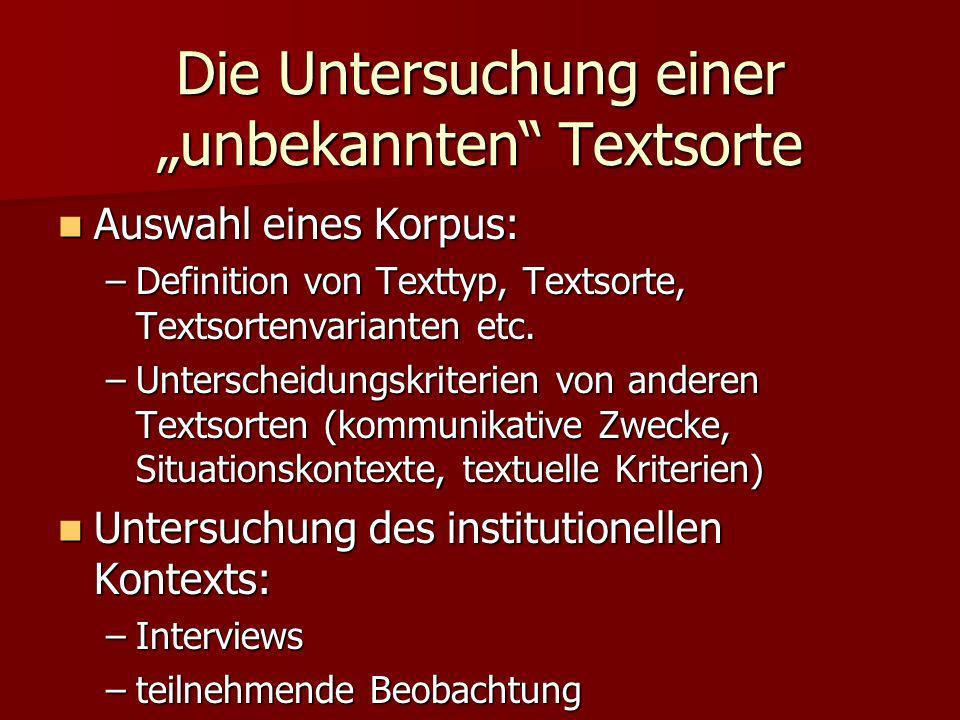 Die Untersuchung einer unbekannten Textsorte Auswahl eines Korpus: Auswahl eines Korpus: –Definition von Texttyp, Textsorte, Textsortenvarianten etc.