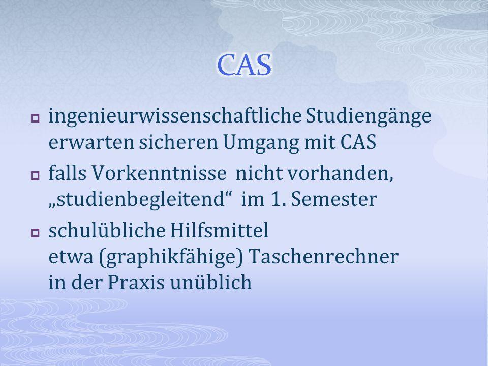 ingenieurwissenschaftliche Studiengänge erwarten sicheren Umgang mit CAS falls Vorkenntnisse nicht vorhanden, studienbegleitend im 1. Semester schulüb