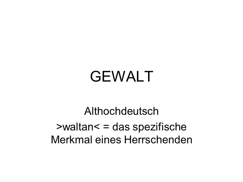 GEWALT Althochdeutsch >waltan< = das spezifische Merkmal eines Herrschenden