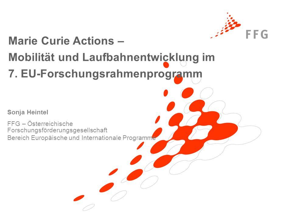 Sonja Heintel FFG – Österreichische Forschungsförderungsgesellschaft Bereich Europäische und Internationale Programme Marie Curie Actions – Mobilität und Laufbahnentwicklung im 7.