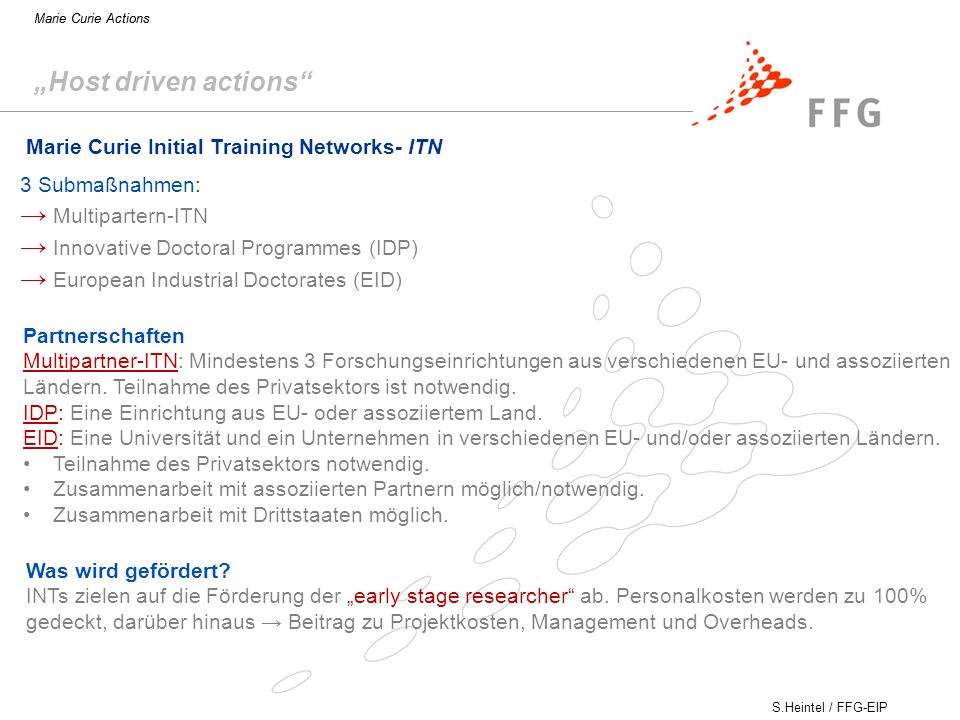 S.Heintel / FFG-EIP Marie Curie Actions Host driven actions Marie Curie Initial Training Networks- ITN Partnerschaften Multipartner-ITN: Mindestens 3