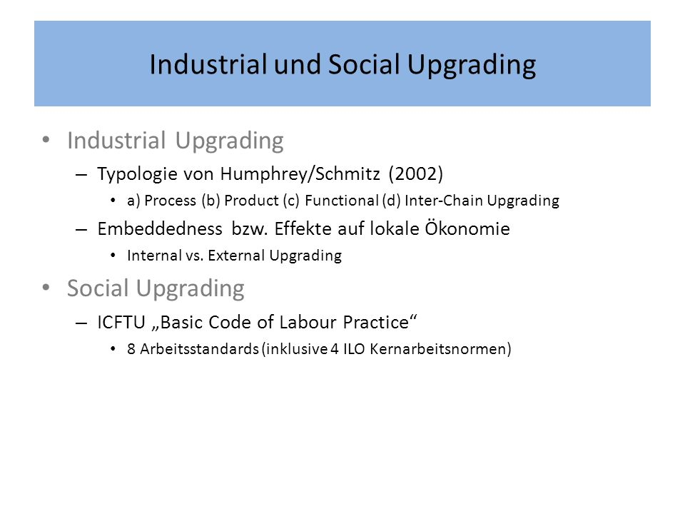 Industrial und Social Upgrading Industrial Upgrading – Typologie von Humphrey/Schmitz (2002) a) Process (b) Product (c) Functional (d) Inter-Chain Upg