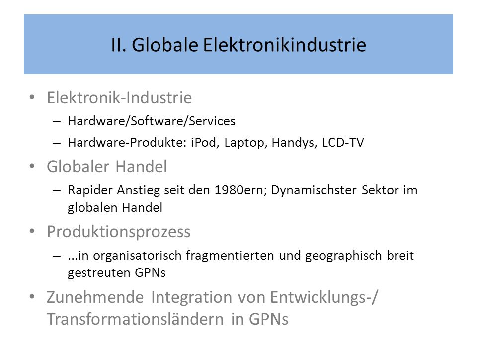 II. Globale Elektronikindustrie Elektronik-Industrie – Hardware/Software/Services – Hardware-Produkte: iPod, Laptop, Handys, LCD-TV Globaler Handel –