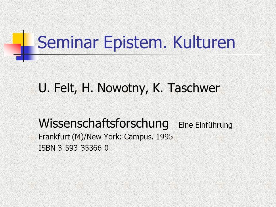 Seminar Epistem. Kulturen U. Felt, H. Nowotny, K. Taschwer Wissenschaftsforschung – Eine Einführung Frankfurt (M)/New York: Campus. 1995 ISBN 3-593-35