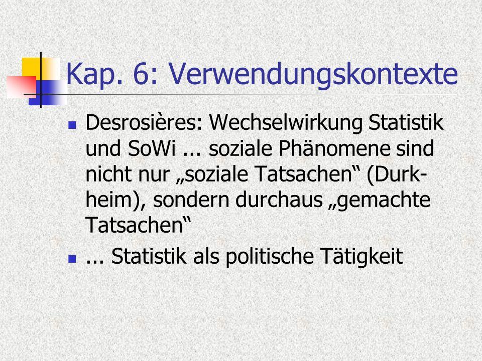 Kap. 6: Verwendungskontexte Desrosières: Wechselwirkung Statistik und SoWi... soziale Phänomene sind nicht nur soziale Tatsachen (Durk- heim), sondern