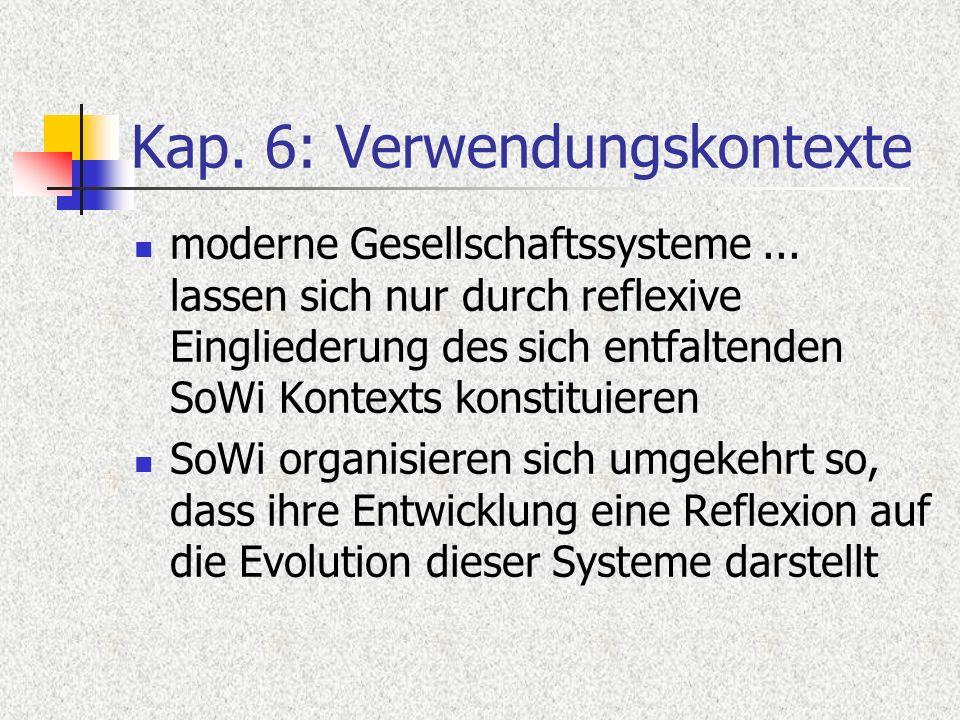 Kap. 6: Verwendungskontexte moderne Gesellschaftssysteme... lassen sich nur durch reflexive Eingliederung des sich entfaltenden SoWi Kontexts konstitu