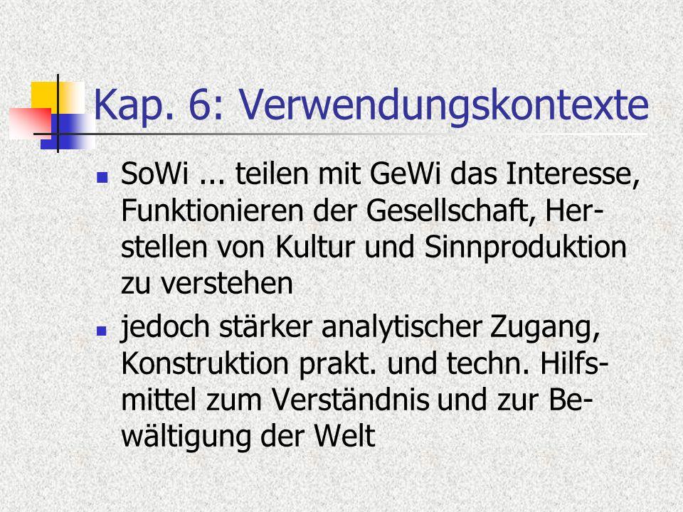 Kap. 6: Verwendungskontexte SoWi... teilen mit GeWi das Interesse, Funktionieren der Gesellschaft, Her- stellen von Kultur und Sinnproduktion zu verst