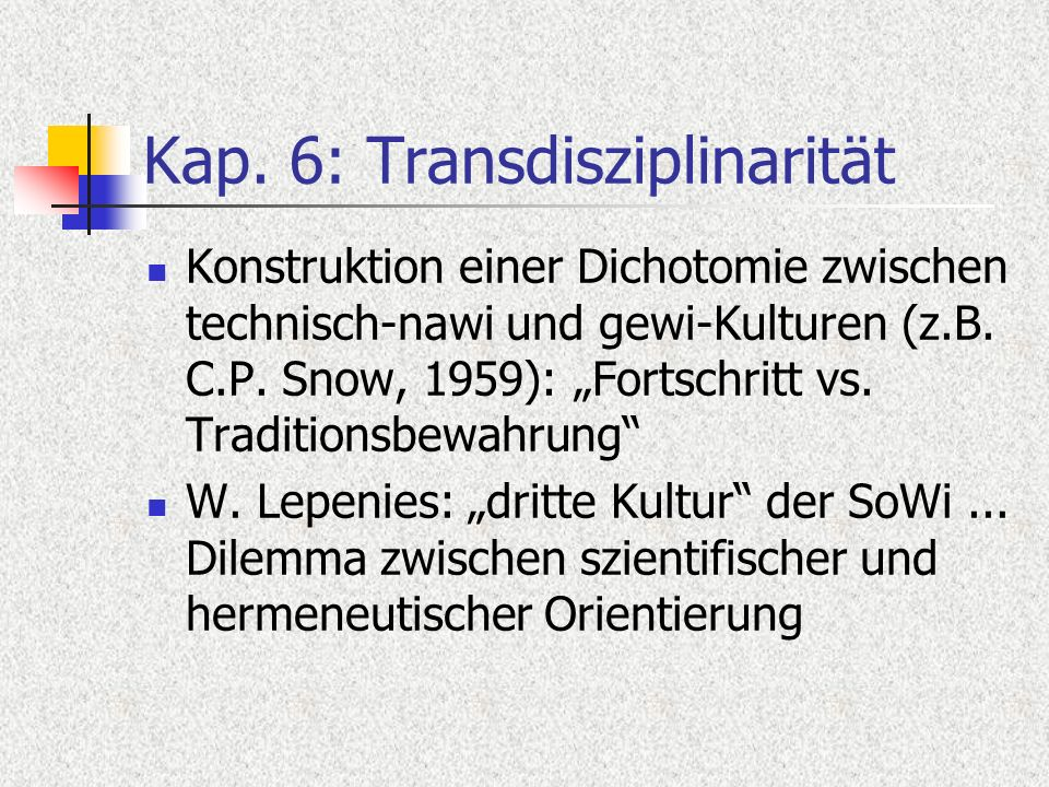 Kap. 6: Transdisziplinarität Konstruktion einer Dichotomie zwischen technisch-nawi und gewi-Kulturen (z.B. C.P. Snow, 1959): Fortschritt vs. Tradition
