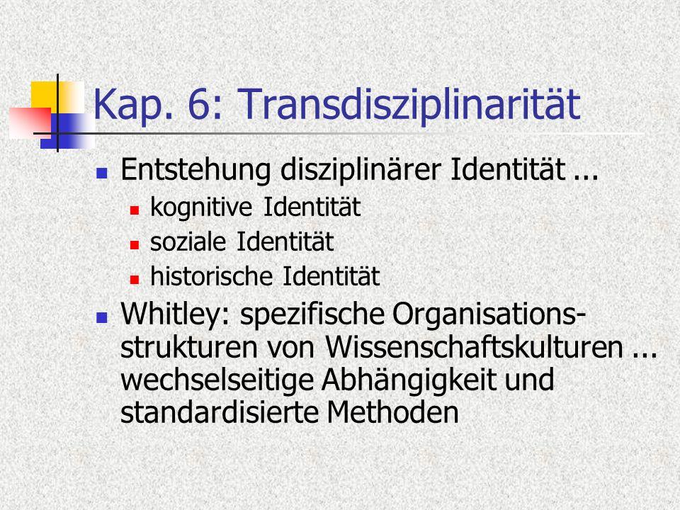 Kap. 6: Transdisziplinarität Entstehung disziplinärer Identität... kognitive Identität soziale Identität historische Identität Whitley: spezifische Or