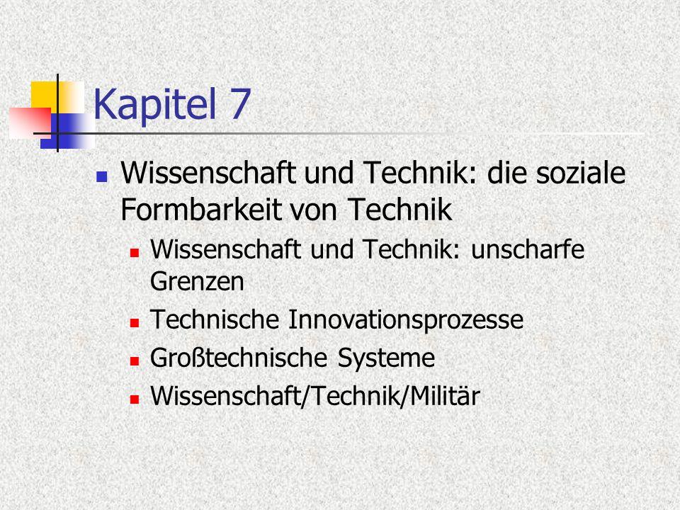 Kapitel 7 Wissenschaft und Technik: die soziale Formbarkeit von Technik Wissenschaft und Technik: unscharfe Grenzen Technische Innovationsprozesse Gro