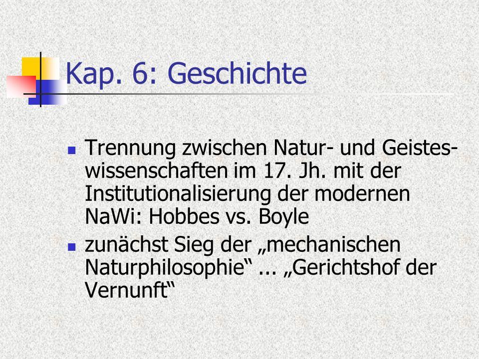 Kap. 6: Geschichte Trennung zwischen Natur- und Geistes- wissenschaften im 17. Jh. mit der Institutionalisierung der modernen NaWi: Hobbes vs. Boyle z