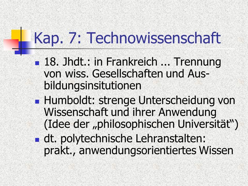 Kap. 7: Technowissenschaft 18. Jhdt.: in Frankreich... Trennung von wiss. Gesellschaften und Aus- bildungsinsitutionen Humboldt: strenge Unterscheidun