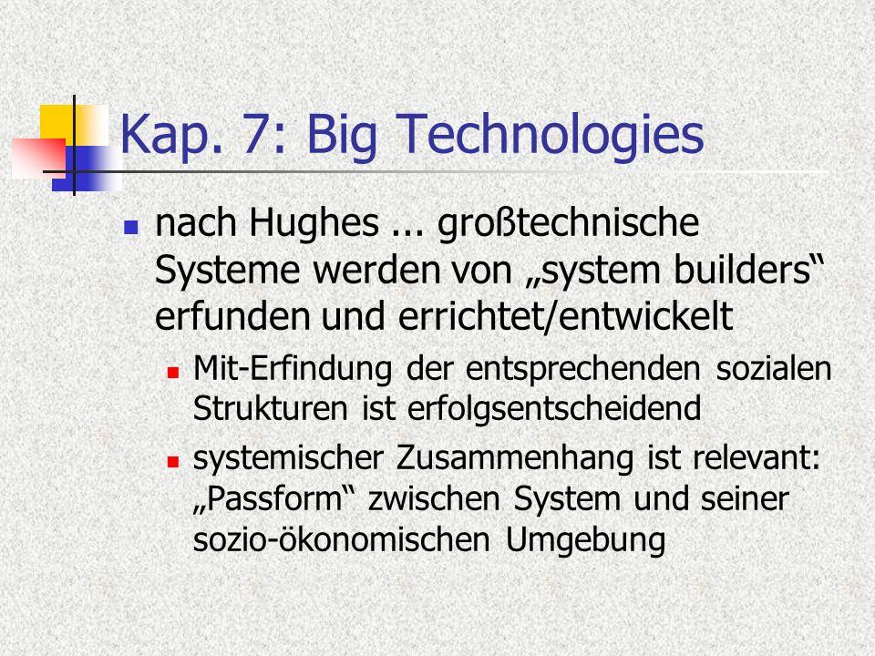 Kap. 7: Big Technologies nach Hughes... großtechnische Systeme werden von system builders erfunden und errichtet/entwickelt Mit-Erfindung der entsprec