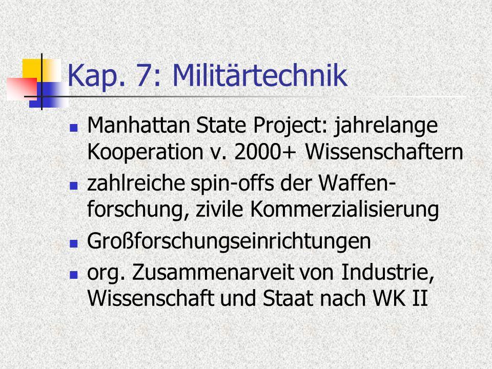 Kap. 7: Militärtechnik Manhattan State Project: jahrelange Kooperation v. 2000+ Wissenschaftern zahlreiche spin-offs der Waffen- forschung, zivile Kom