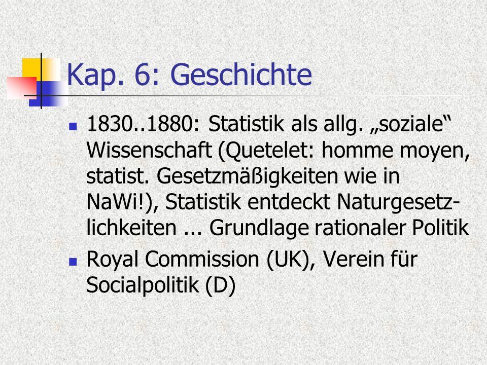 Kap. 6: Geschichte 1830..1880: Statistik als allg. soziale Wissenschaft (Quetelet: homme moyen, statist. Gesetzmäßigkeiten wie in NaWi!), Statistik en