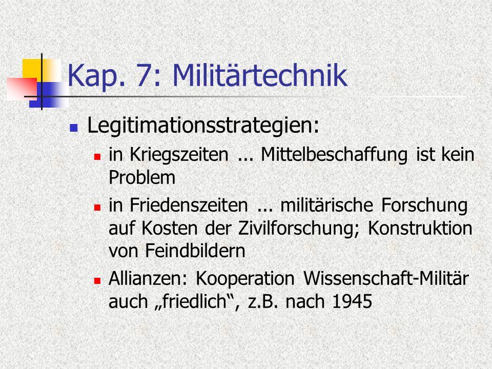 Kap. 7: Militärtechnik Legitimationsstrategien: in Kriegszeiten... Mittelbeschaffung ist kein Problem in Friedenszeiten... militärische Forschung auf