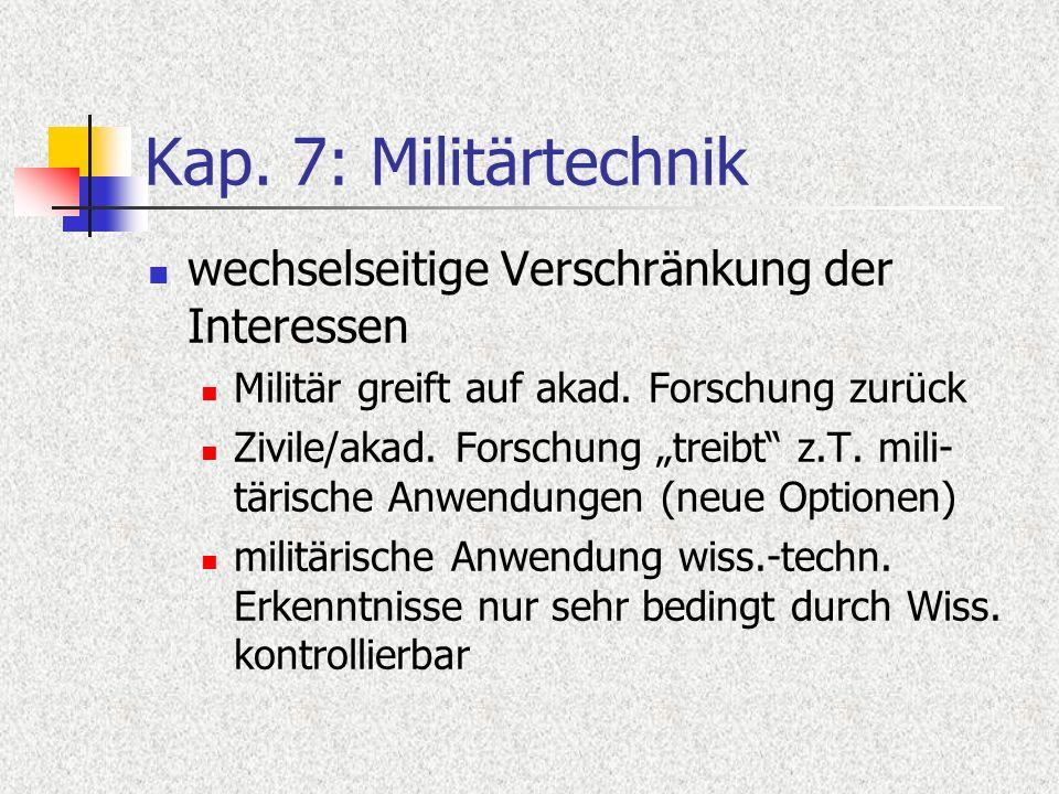Kap. 7: Militärtechnik wechselseitige Verschränkung der Interessen Militär greift auf akad. Forschung zurück Zivile/akad. Forschung treibt z.T. mili-
