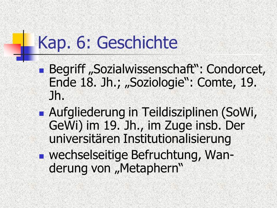 Kap. 6: Geschichte Begriff Sozialwissenschaft: Condorcet, Ende 18. Jh.; Soziologie: Comte, 19. Jh. Aufgliederung in Teildisziplinen (SoWi, GeWi) im 19