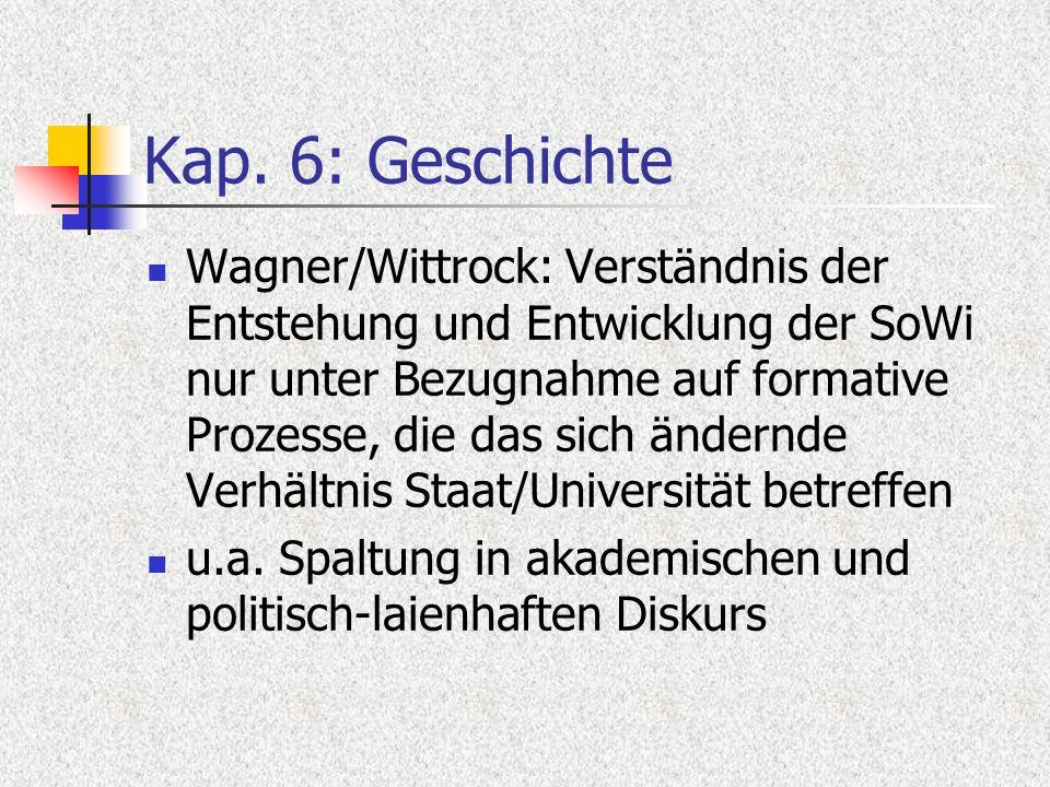 Kap. 6: Geschichte Wagner/Wittrock: Verständnis der Entstehung und Entwicklung der SoWi nur unter Bezugnahme auf formative Prozesse, die das sich ände