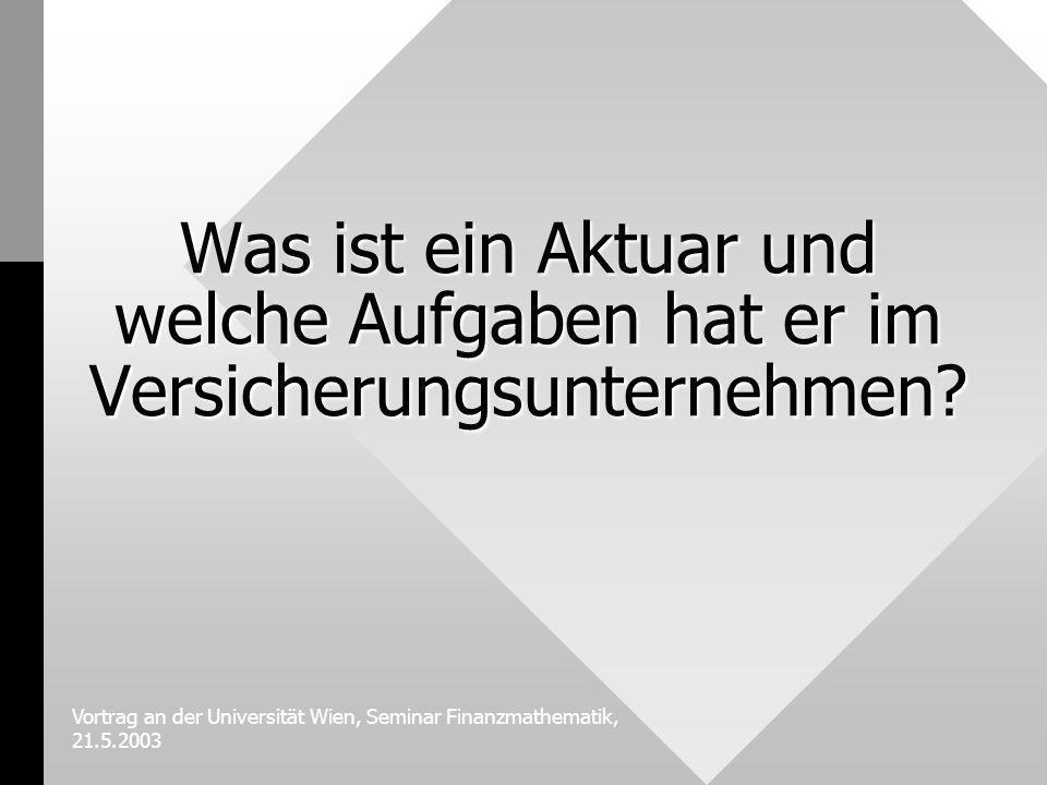 Vortrag an der Universität Wien, Seminar Finanzmathematik, 21.5.2003 Was ist ein Aktuar und welche Aufgaben hat er im Versicherungsunternehmen?