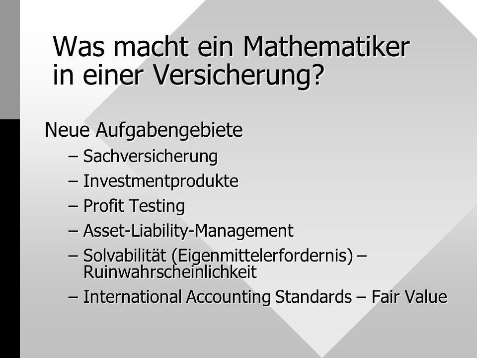Was macht ein Mathematiker in einer Versicherung? Neue Aufgabengebiete –Sachversicherung –Investmentprodukte –Profit Testing –Asset-Liability-Manageme