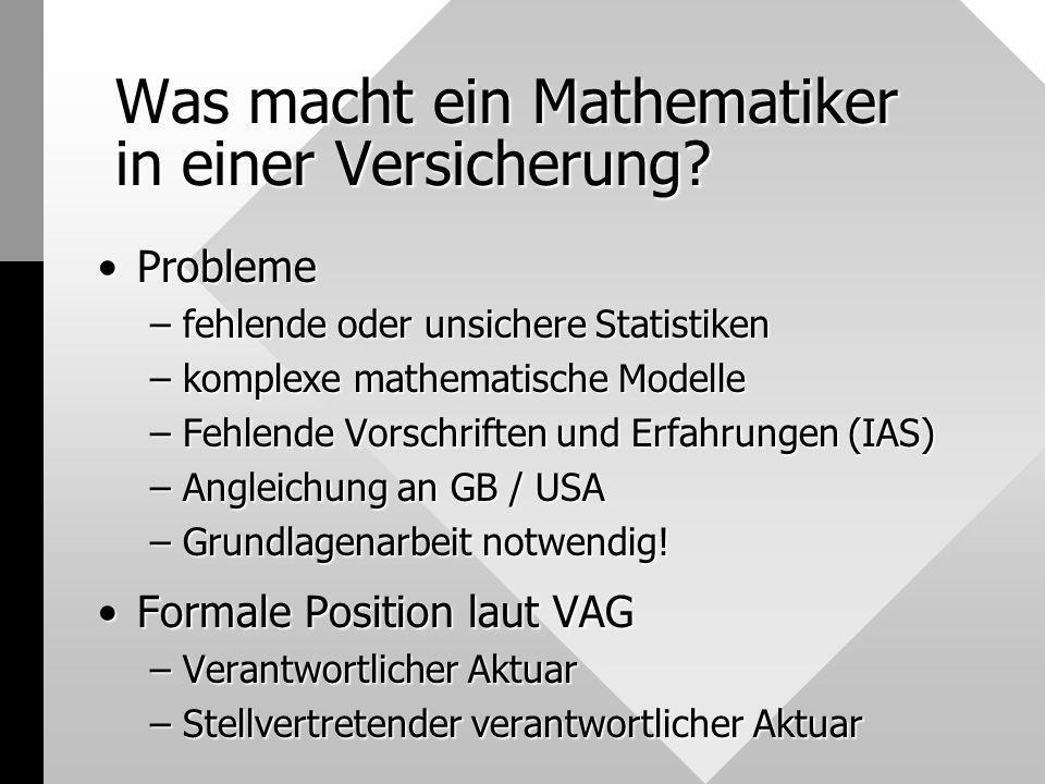 Was macht ein Mathematiker in einer Versicherung? ProblemeProbleme –fehlende oder unsichere Statistiken –komplexe mathematische Modelle –Fehlende Vors