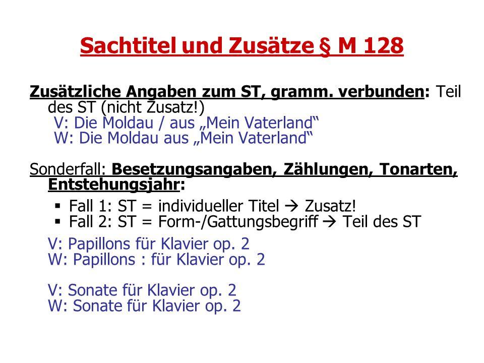Sachtitel und Zusätze § M 128 Zusätzliche Angaben zum ST, gramm. verbunden: Teil des ST (nicht Zusatz!) V: Die Moldau / aus Mein Vaterland W: Die Mold