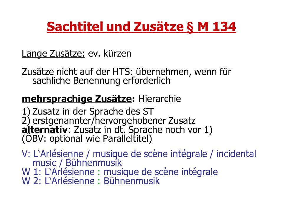 Sachtitel und Zusätze § M 134 Lange Zusätze: ev. kürzen Zusätze nicht auf der HTS: übernehmen, wenn für sachliche Benennung erforderlich mehrsprachige