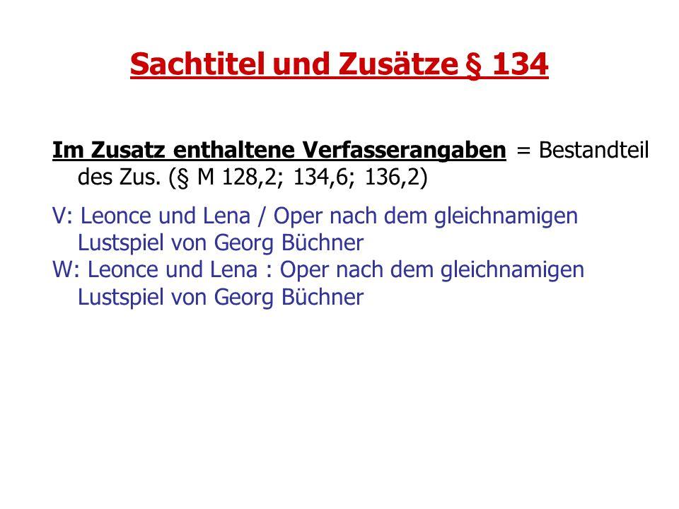Sachtitel und Zusätze § 134 Im Zusatz enthaltene Verfasserangaben = Bestandteil des Zus. (§ M 128,2; 134,6; 136,2) V: Leonce und Lena / Oper nach dem