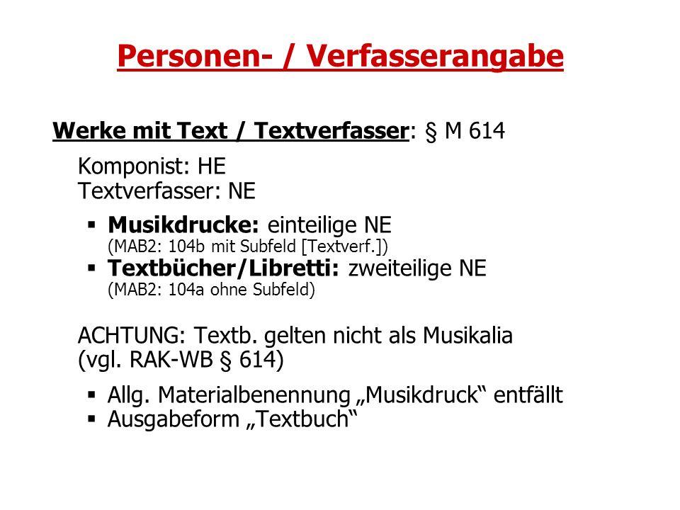 Personen- / Verfasserangabe Werke mit Text / Textverfasser: § M 614 Komponist: HE Textverfasser: NE Musikdrucke: einteilige NE (MAB2: 104b mit Subfeld