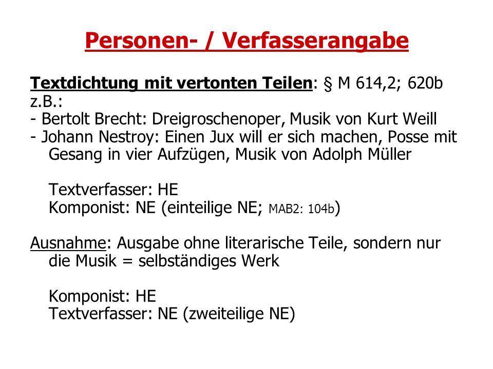 Personen- / Verfasserangabe Textdichtung mit vertonten Teilen: § M 614,2; 620b z.B.: - Bertolt Brecht: Dreigroschenoper, Musik von Kurt Weill - Johann