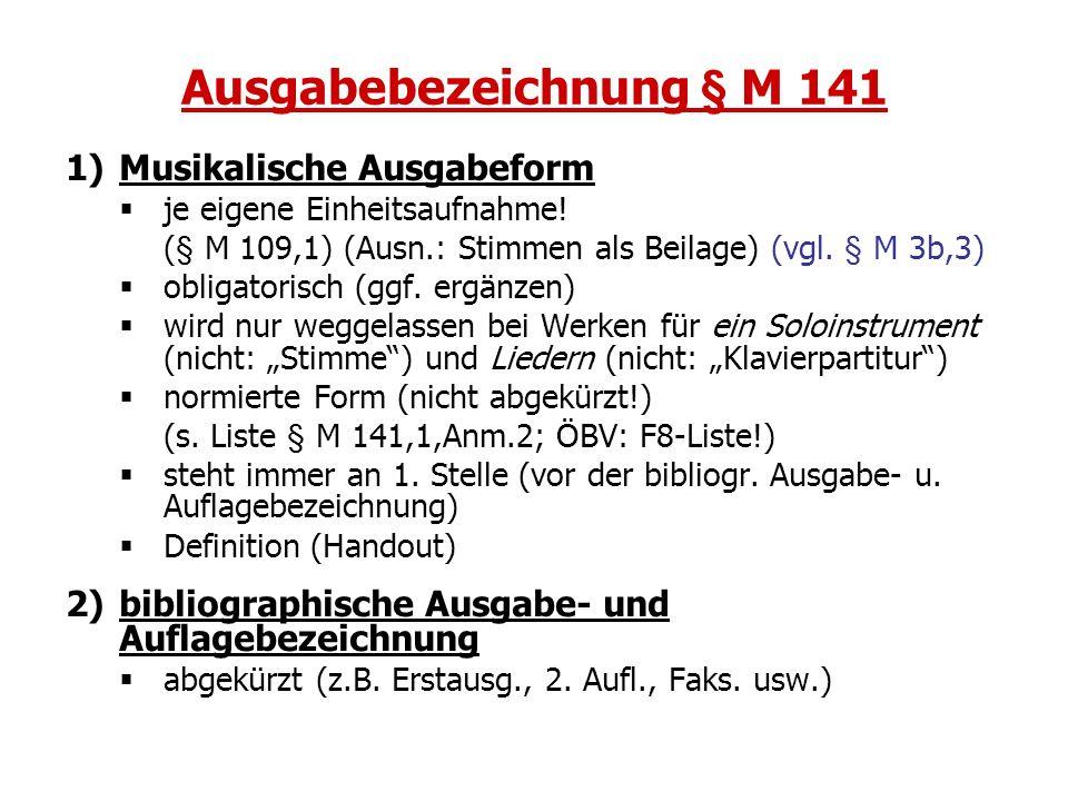Ausgabebezeichnung § M 141 1)Musikalische Ausgabeform je eigene Einheitsaufnahme! (§ M 109,1) (Ausn.: Stimmen als Beilage) (vgl. § M 3b,3) obligatoris