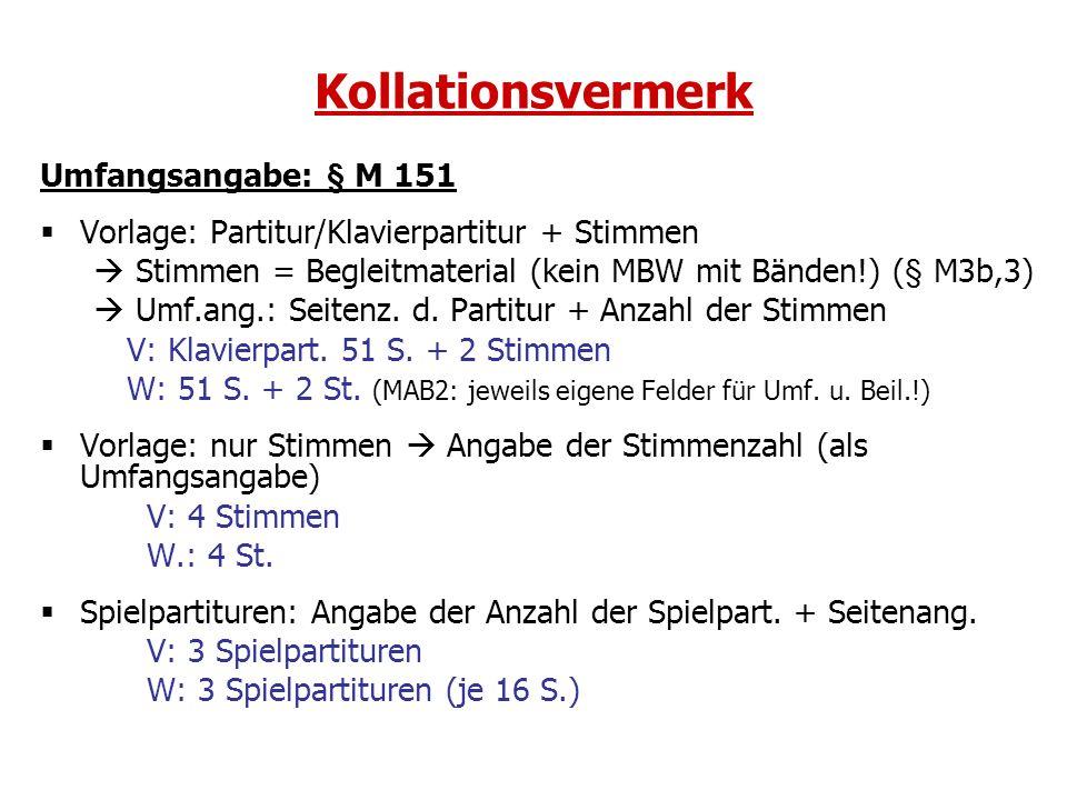 Kollationsvermerk Umfangsangabe: § M 151 Vorlage: Partitur/Klavierpartitur + Stimmen Stimmen = Begleitmaterial (kein MBW mit Bänden!) (§ M3b,3) Umf.an