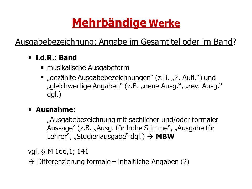 Mehrbändige Werke Ausgabebezeichnung: Angabe im Gesamtitel oder im Band? i.d.R.: Band musikalische Ausgabeform gezählte Ausgabebezeichnungen (z.B. 2.